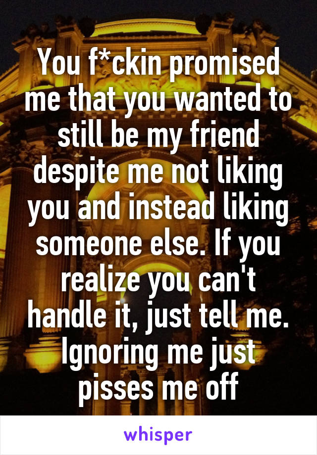 You f*ckin promised me that you wanted to still be my friend despite me not liking you and instead liking someone else. If you realize you can't handle it, just tell me. Ignoring me just pisses me off