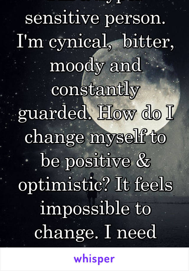I'm a hyper sensitive person. I'm cynical,  bitter, moody and constantly guarded. How do I change myself to be positive & optimistic? It feels impossible to change. I need encouragement & guidence.