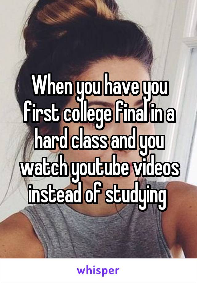 When you have you first college final in a hard class and you watch youtube videos instead of studying