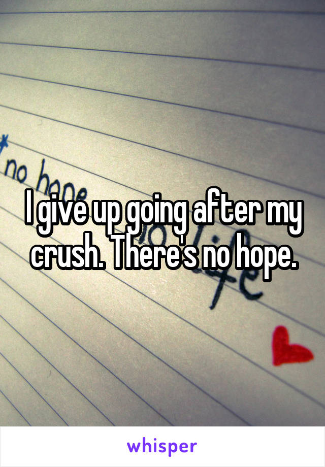 I give up going after my crush. There's no hope.