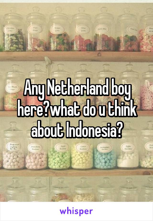 Any Netherland boy here?what do u think about Indonesia?