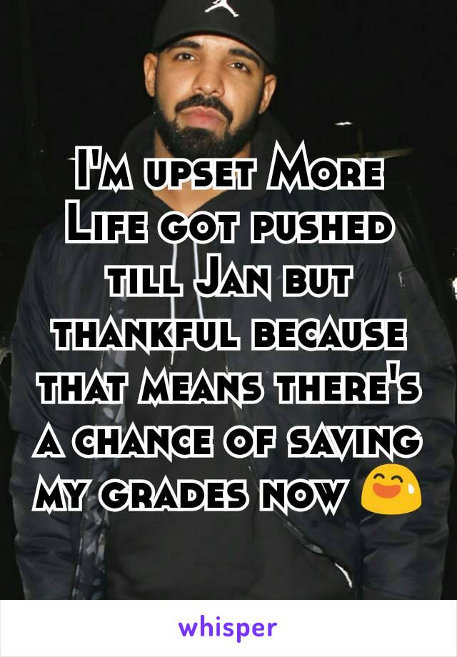 I'm upset More Life got pushed till Jan but thankful because that means there's a chance of saving my grades now 😅
