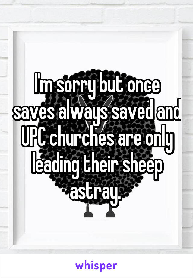 I'm sorry but once saves always saved and UPC churches are only leading their sheep astray.