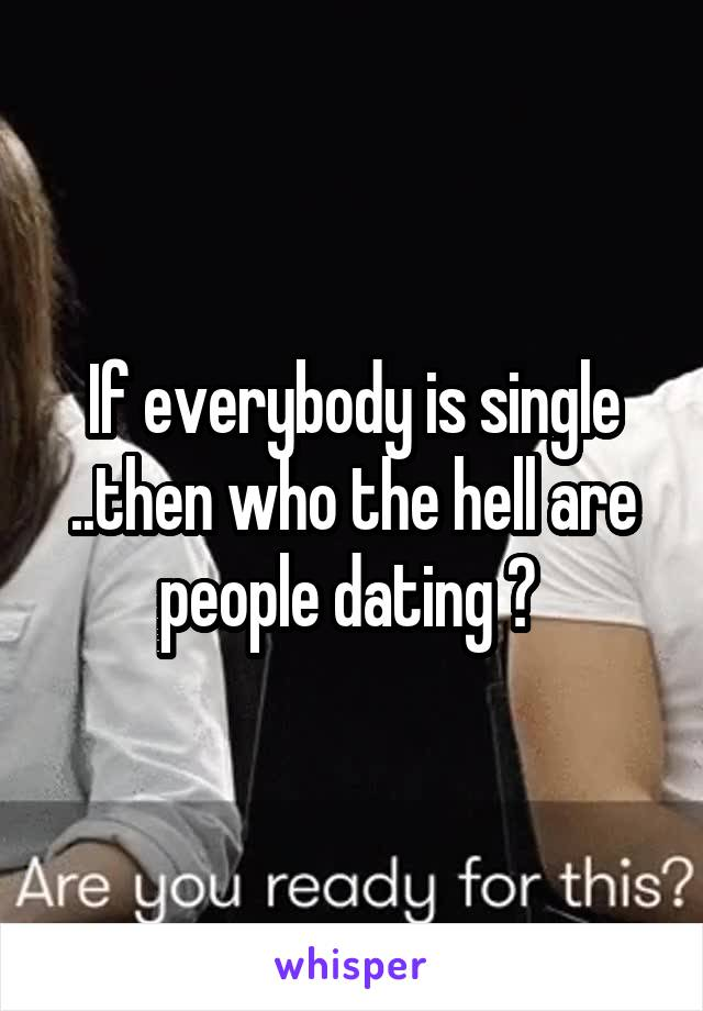 If everybody is single ..then who the hell are people dating ?
