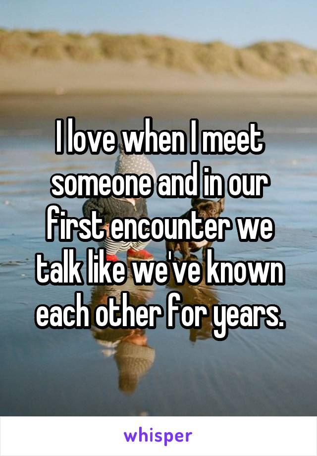 I love when I meet someone and in our first encounter we talk like we've known each other for years.