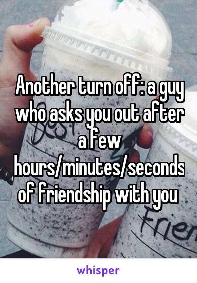 Another turn off: a guy who asks you out after a few hours/minutes/seconds of friendship with you