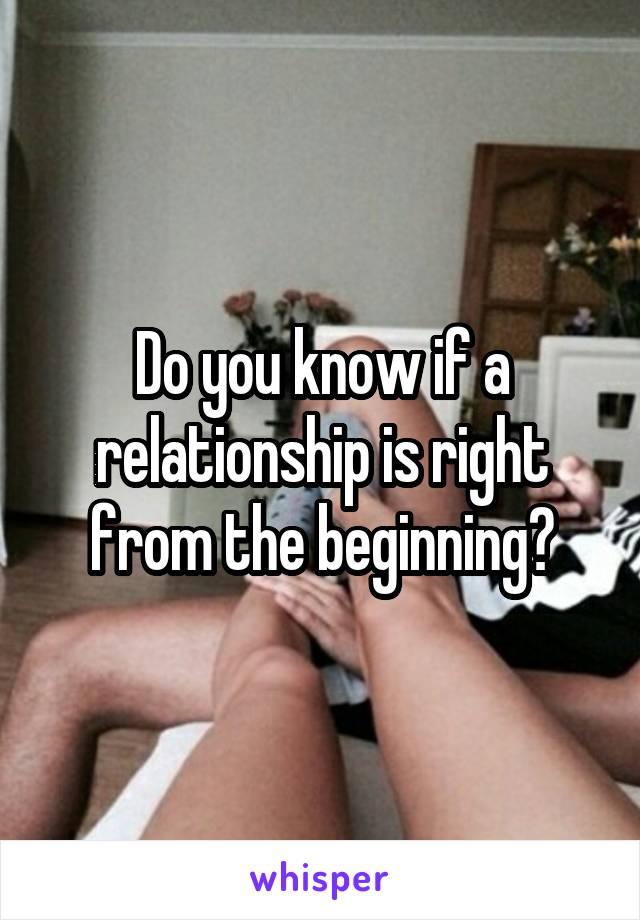Do you know if a relationship is right from the beginning?