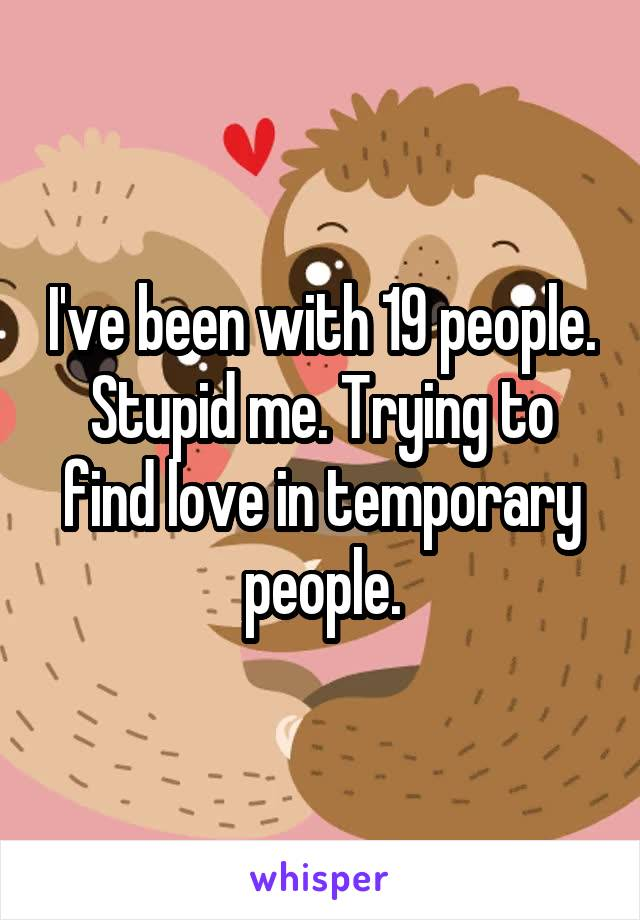 I've been with 19 people. Stupid me. Trying to find love in temporary people.