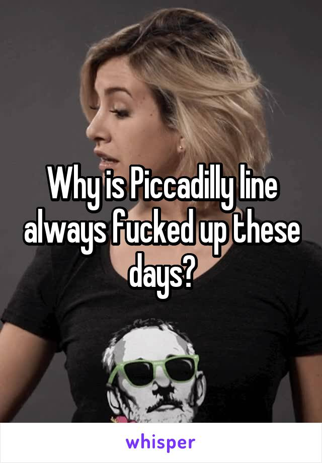 Why is Piccadilly line always fucked up these days?