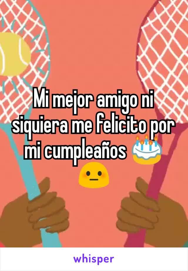Mi mejor amigo ni siquiera me felicito por mi cumpleaños 🎂 😳