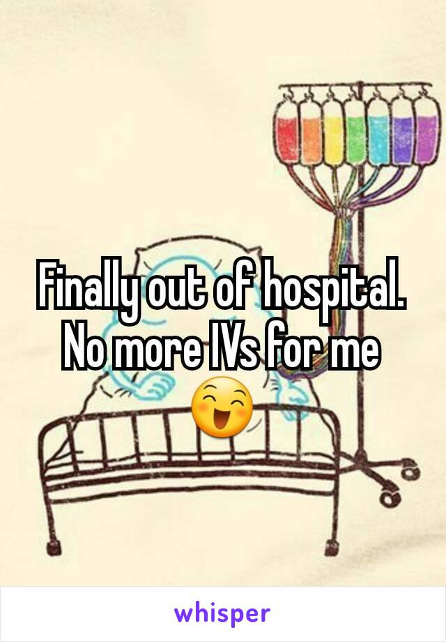 Finally out of hospital. No more IVs for me 😄