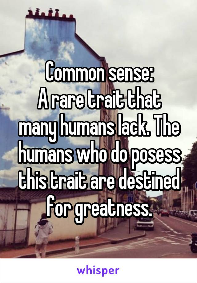 Common sense: A rare trait that many humans lack. The humans who do posess this trait are destined for greatness.
