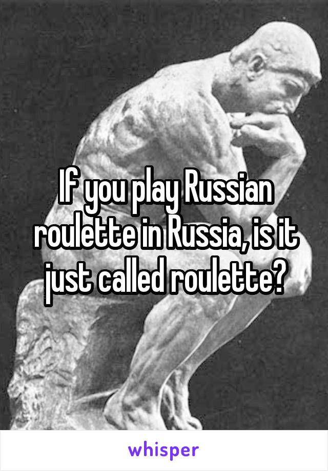 If you play Russian roulette in Russia, is it just called roulette?