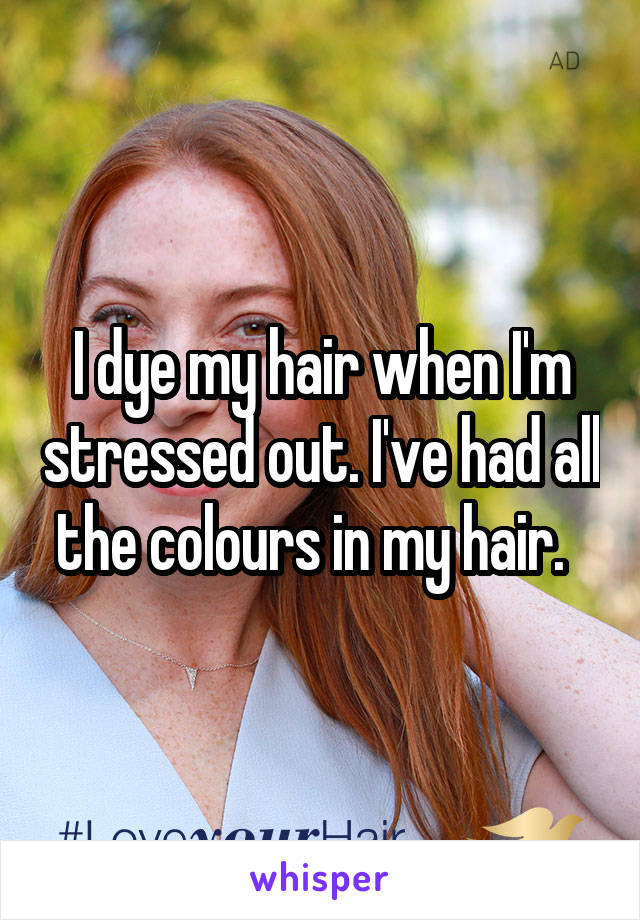 I dye my hair when I'm stressed out. I've had all the colours in my hair.