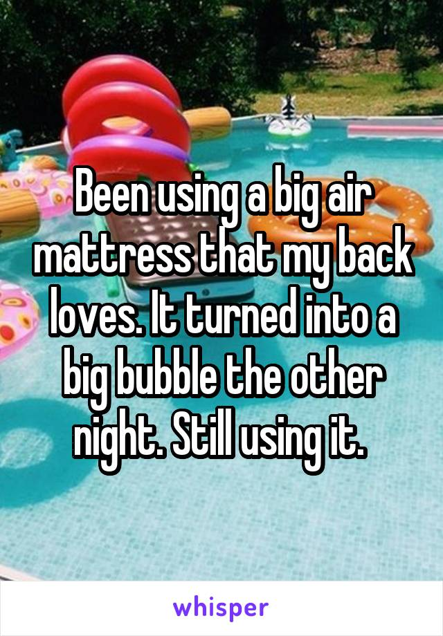 Been using a big air mattress that my back loves. It turned into a big bubble the other night. Still using it.