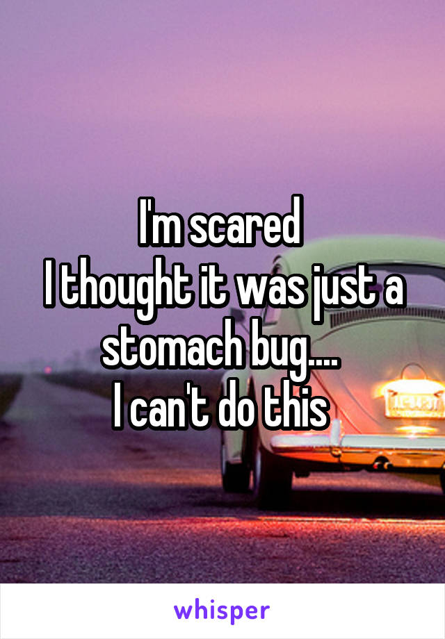 I'm scared  I thought it was just a stomach bug....  I can't do this
