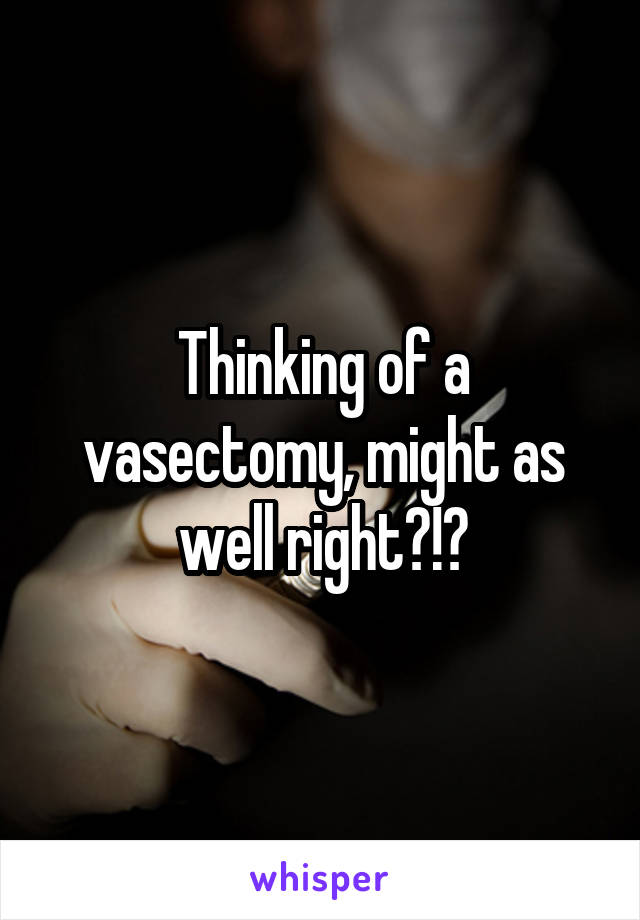 Thinking of a vasectomy, might as well right?!?