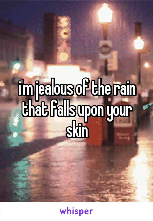 i'm jealous of the rain that falls upon your skin