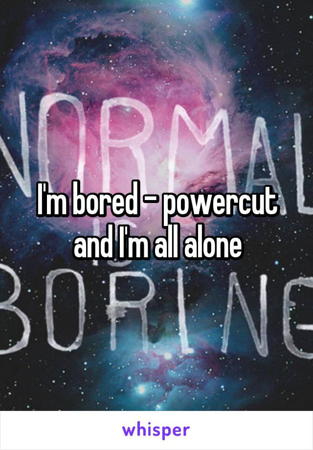 I'm bored - powercut and I'm all alone