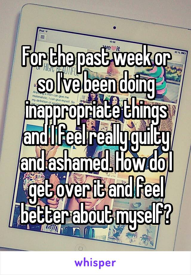 For the past week or so I've been doing inappropriate things and I feel really guilty and ashamed. How do I get over it and feel better about myself?