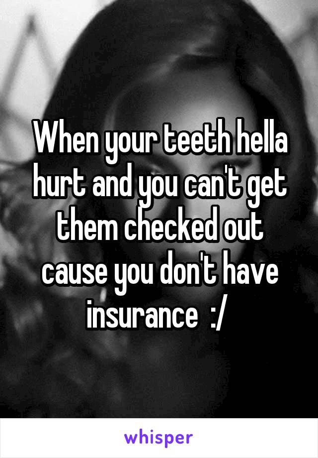 When your teeth hella hurt and you can't get them checked out cause you don't have insurance  :/