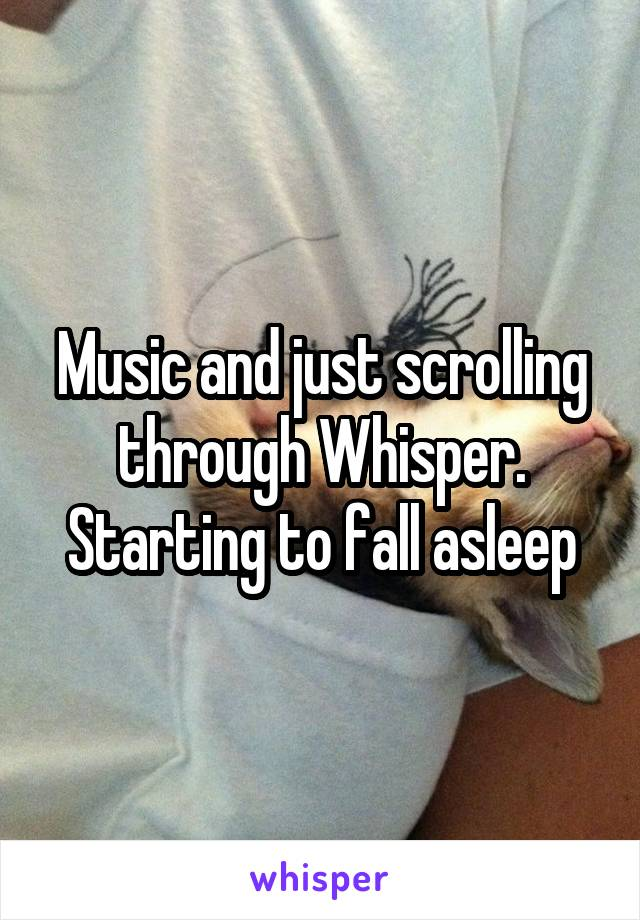 Music and just scrolling through Whisper. Starting to fall asleep