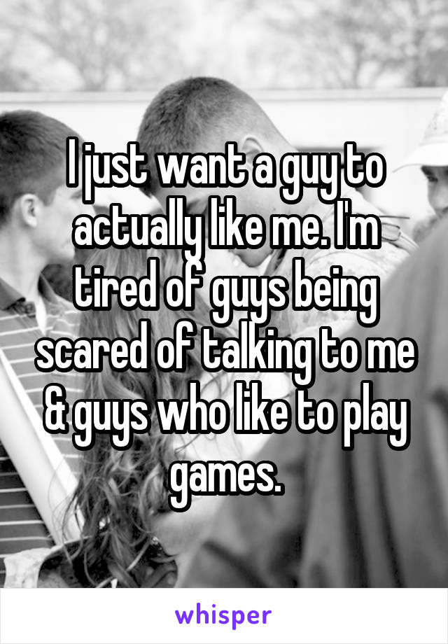 I just want a guy to actually like me. I'm tired of guys being scared of talking to me & guys who like to play games.