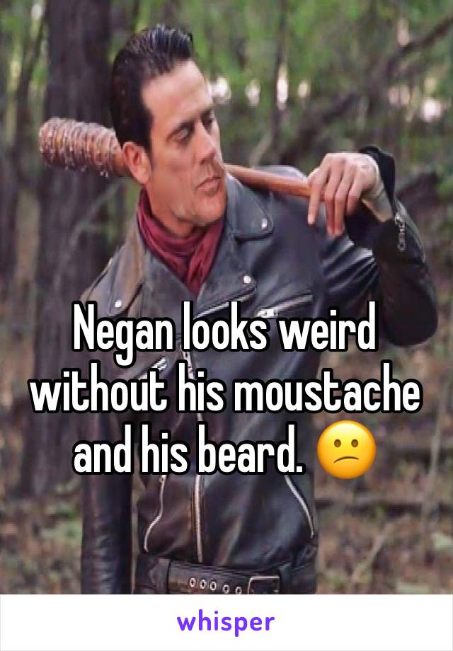 Negan looks weird without his moustache and his beard. 😕