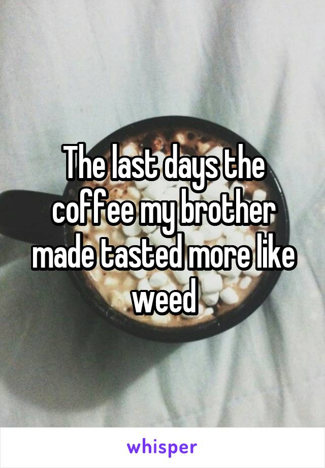 The last days the coffee my brother made tasted more like weed