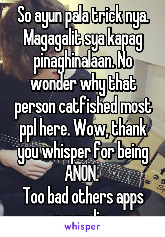So ayun pala trick nya. Magagalit sya kapag pinaghinalaan. No wonder why that person catfished most ppl here. Wow, thank you whisper for being ANON.  Too bad others apps never lie.