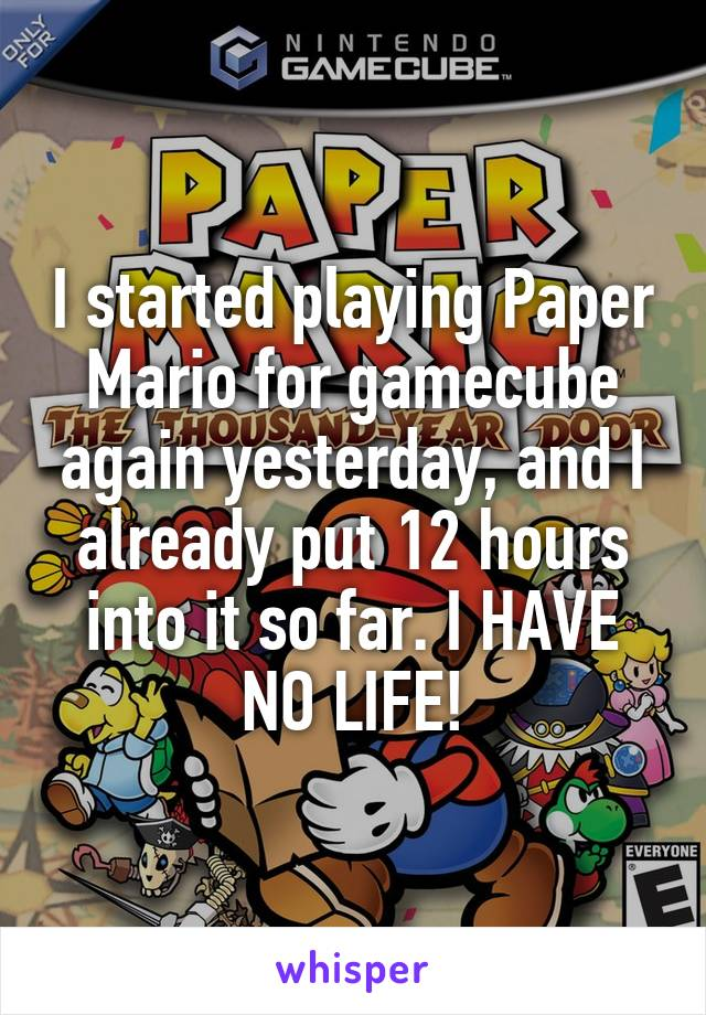I started playing Paper Mario for gamecube again yesterday, and I already put 12 hours into it so far. I HAVE NO LIFE!