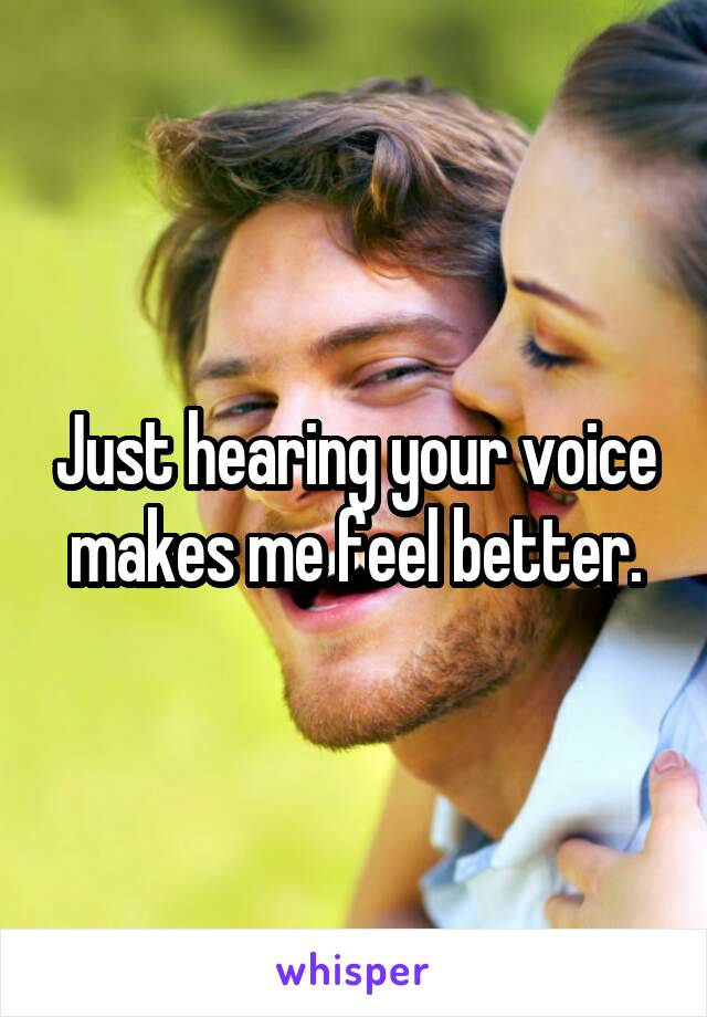 Just hearing your voice makes me feel better.