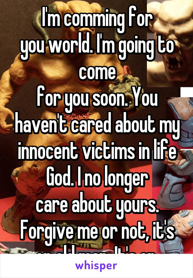 I'm comming for you world. I'm going to come for you soon. You haven't cared about my innocent victims in life God. I no longer care about yours. Forgive me or not, it's on old man. It's on.