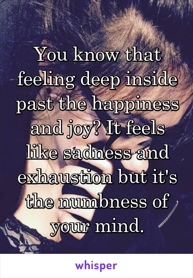 You know that feeling deep inside past the happiness and joy? It feels like sadness and exhaustion but it's the numbness of your mind.