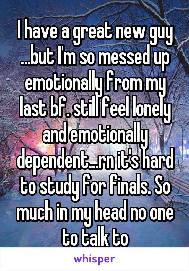 I have a great new guy ...but I'm so messed up emotionally from my last bf. still feel lonely and emotionally dependent...rn it's hard to study for finals. So much in my head no one to talk to
