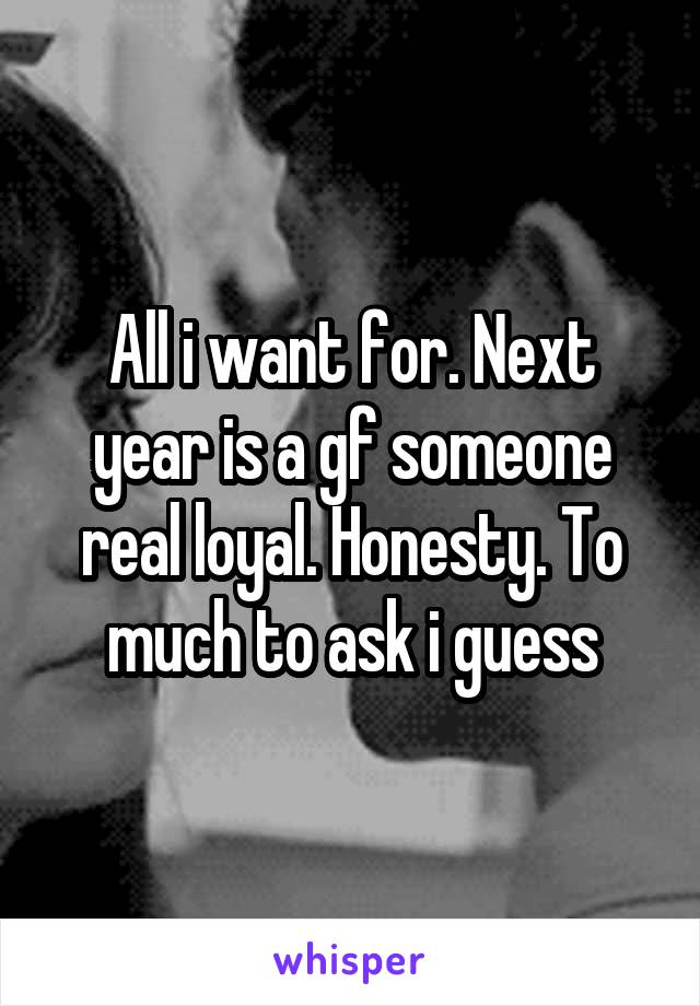 All i want for. Next year is a gf someone real loyal. Honesty. To much to ask i guess