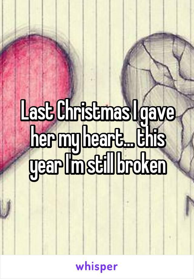 Last Christmas I gave her my heart... this year I'm still broken