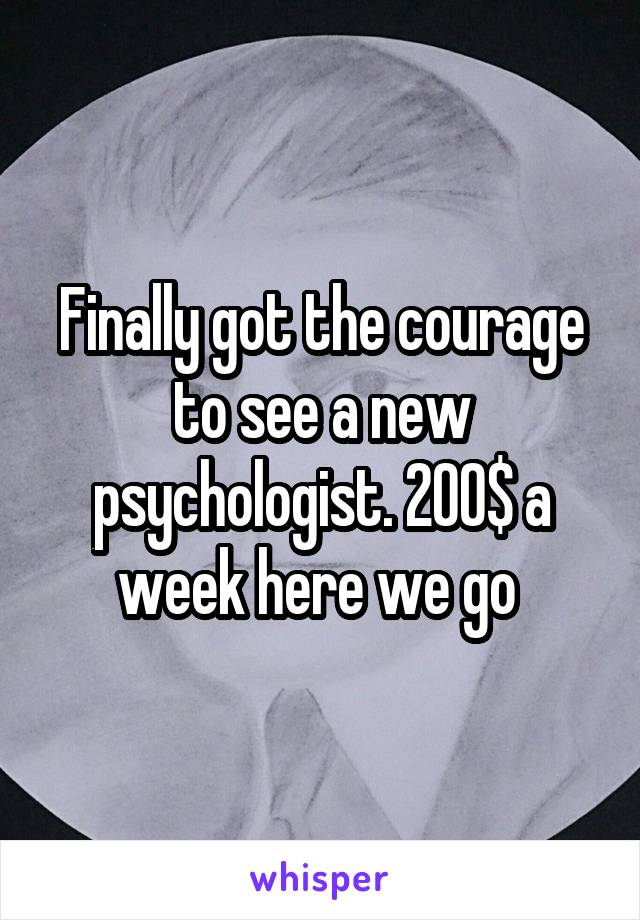Finally got the courage to see a new psychologist. 200$ a week here we go