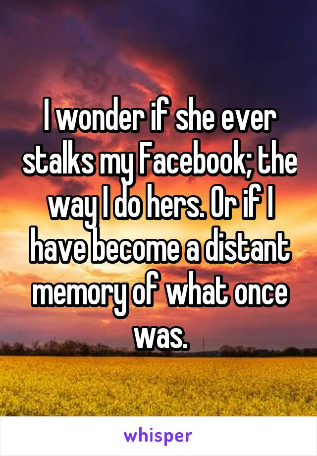 I wonder if she ever stalks my Facebook; the way I do hers. Or if I have become a distant memory of what once was.