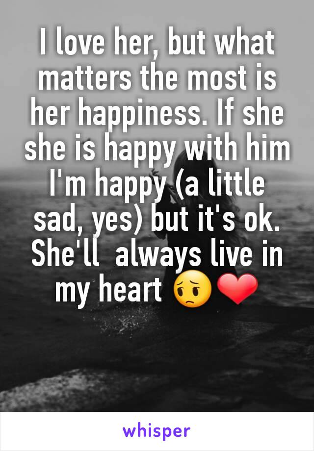 I love her, but what matters the most is her happiness. If she she is happy with him I'm happy (a little sad, yes) but it's ok. She'll  always live in my heart 😔❤