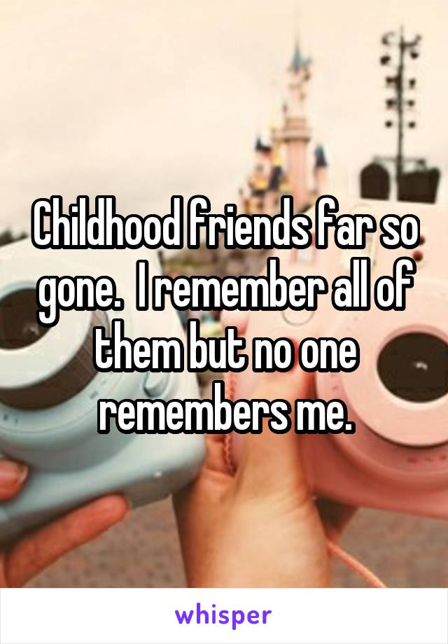 Childhood friends far so gone.  I remember all of them but no one remembers me.