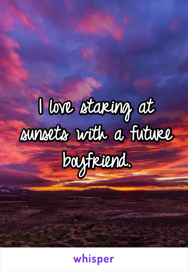 I love staring at sunsets with a future boyfriend.