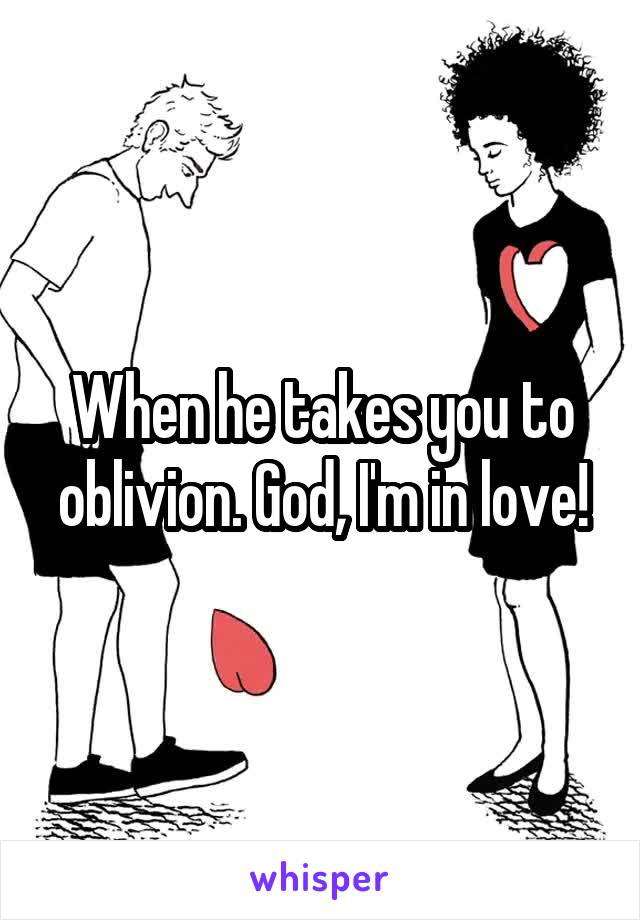When he takes you to oblivion. God, I'm in love!