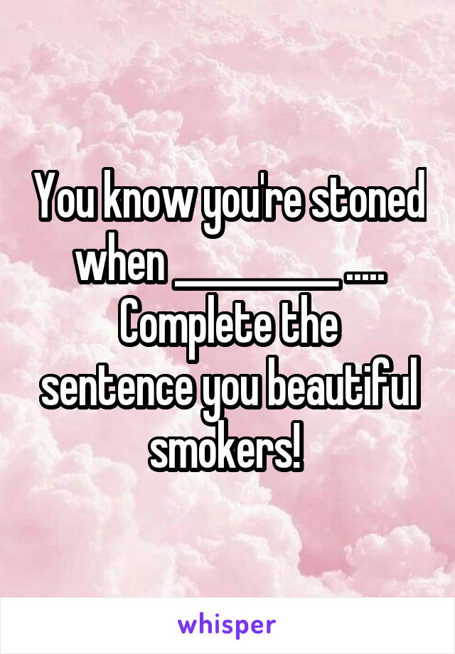 You know you're stoned when __________ ..... Complete the sentence you beautiful smokers!