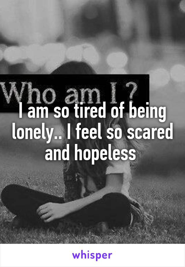I am so tired of being lonely.. I feel so scared and hopeless