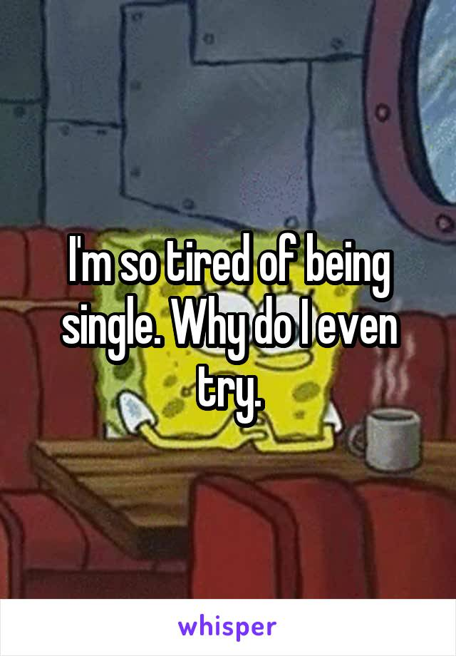 I'm so tired of being single. Why do I even try.