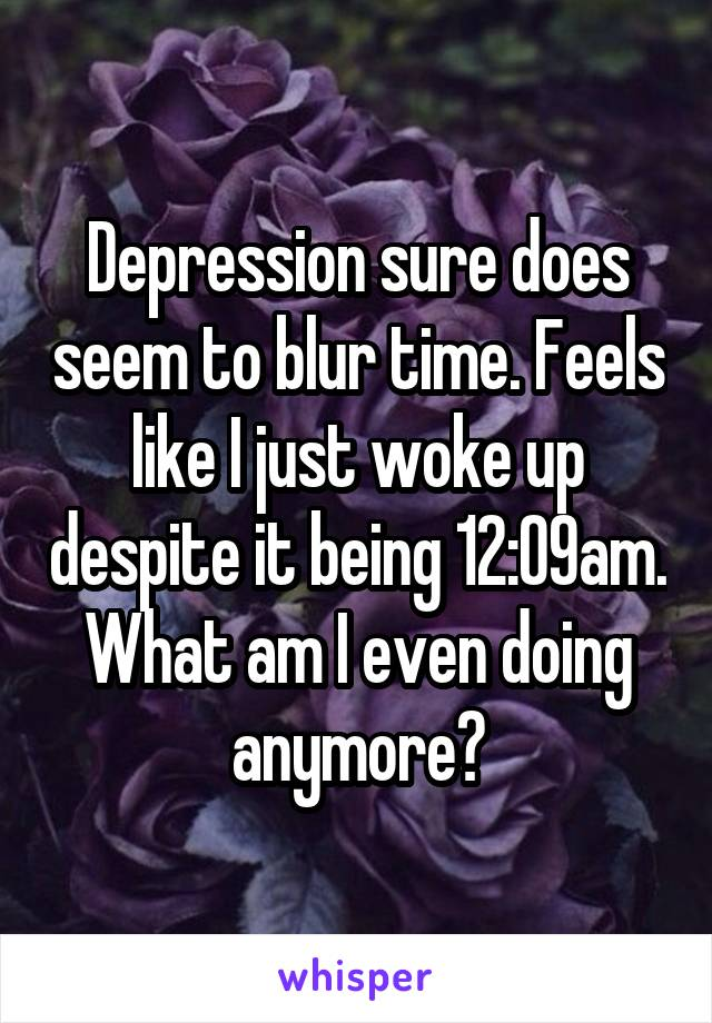 Depression sure does seem to blur time. Feels like I just woke up despite it being 12:09am. What am I even doing anymore?