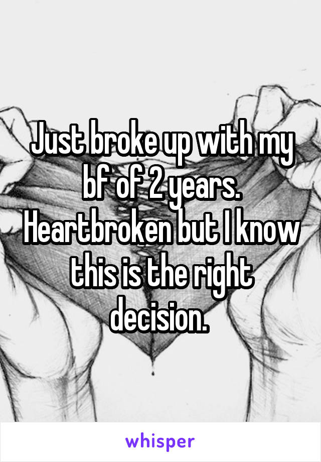 Just broke up with my bf of 2 years. Heartbroken but I know this is the right decision.