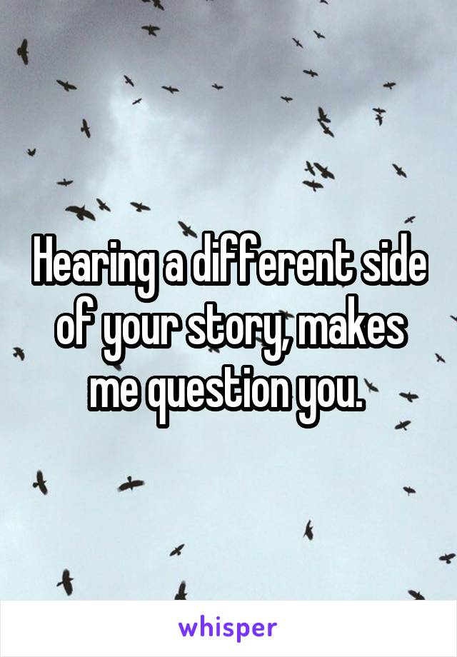 Hearing a different side of your story, makes me question you.