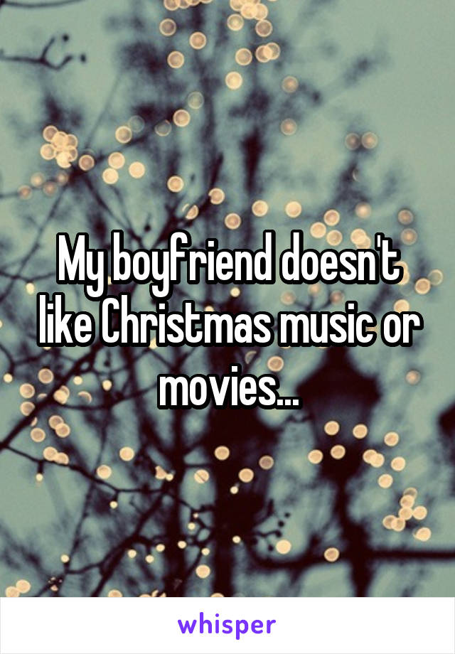My boyfriend doesn't like Christmas music or movies...